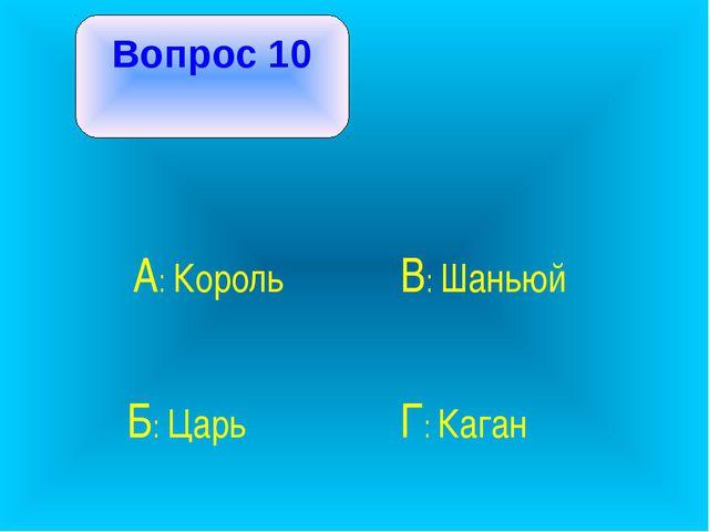 Вопрос 10 А: Король В: Шаньюй Б: Царь Г: Каган