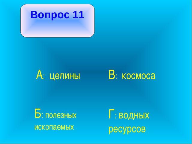 Вопрос 11 А: целины В: космоса Б: полезных ископаемых Г: водных ресурсов