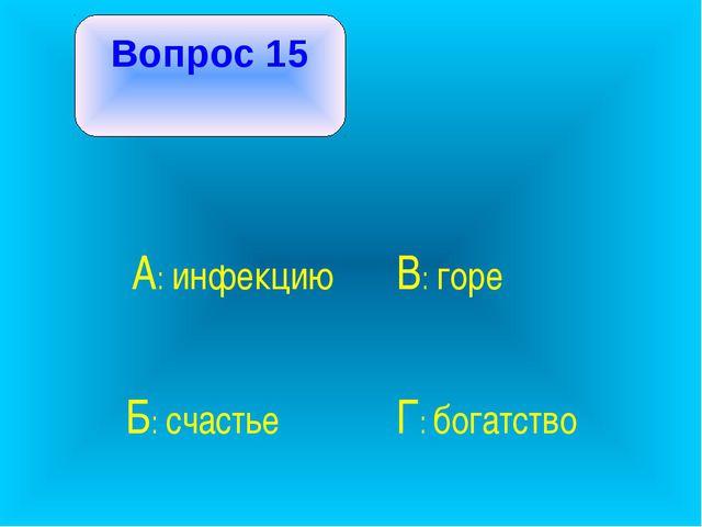 Вопрос 15 А: инфекцию В: горе Б: счастье Г: богатство