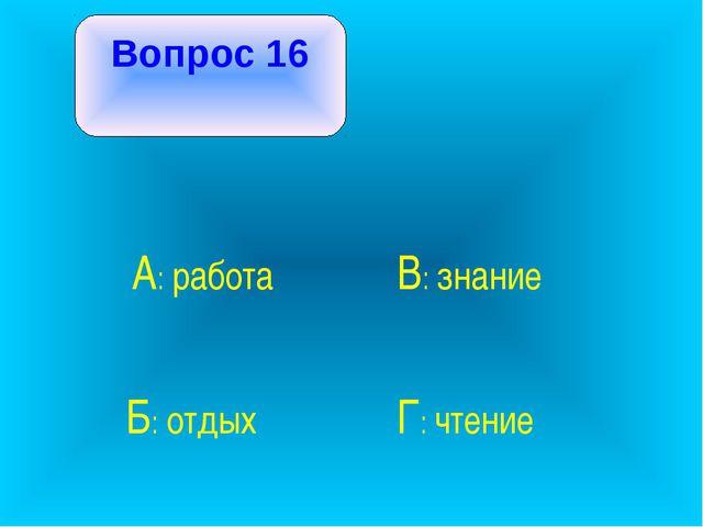 Вопрос 16 А: работа В: знание Б: отдых Г: чтение
