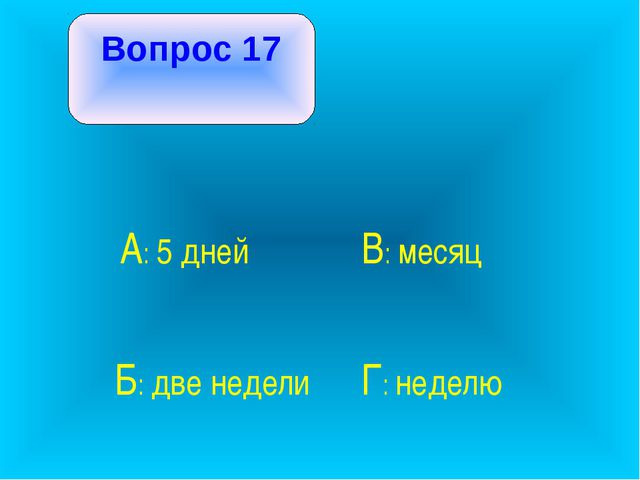 Вопрос 17 А: 5 дней В: месяц Б: две недели Г: неделю