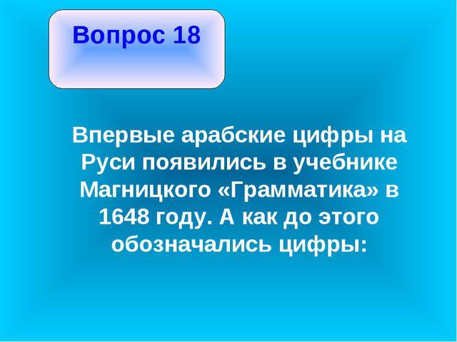 Вопрос 18 Впервые арабские цифры на Руси появились в учебнике Магницкого «Гр...