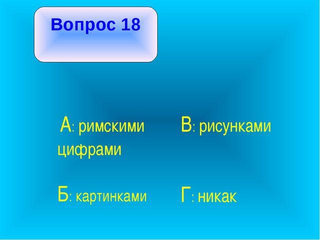 Вопрос 18 А: римскими цифрами В: рисунками Б: картинками Г: никак