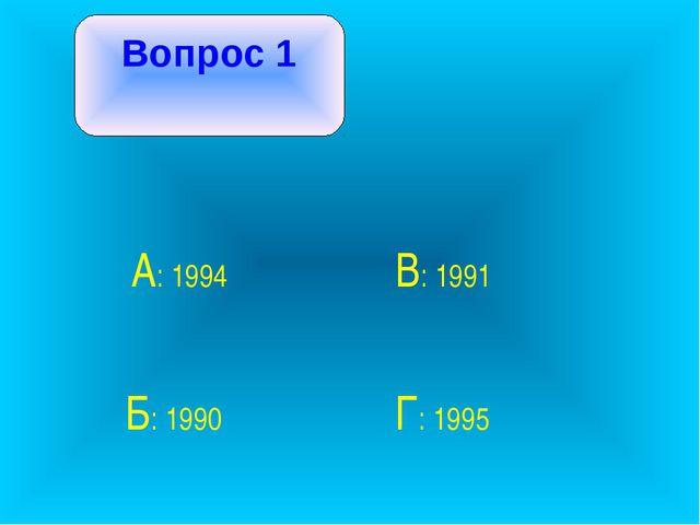 Вопрос 1 А: 1994 В: 1991 Б: 1990 Г: 1995