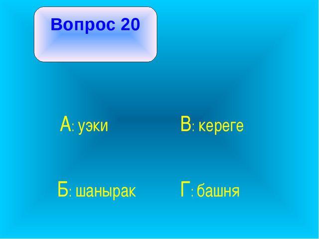 Вопрос 20 А: уэки В: кереге Б: шанырак Г: башня