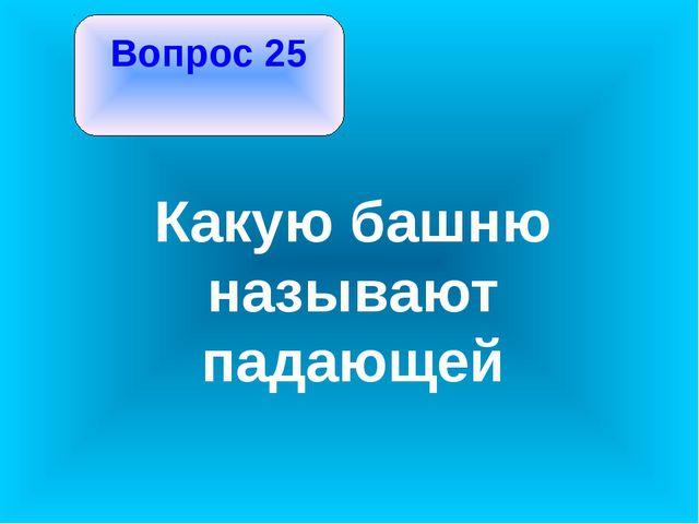 Вопрос 25 Какую башню называют падающей