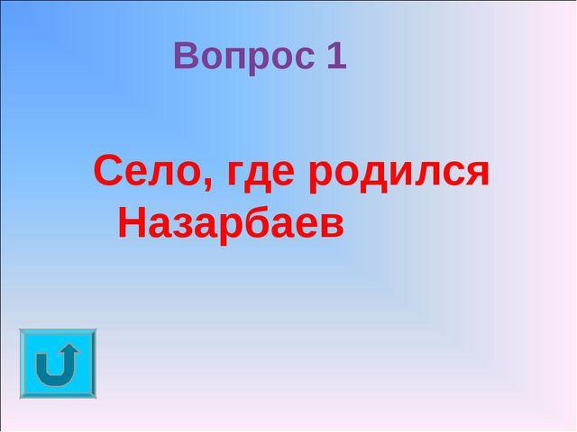 Вопрос 1 Село, где родился Назарбаев