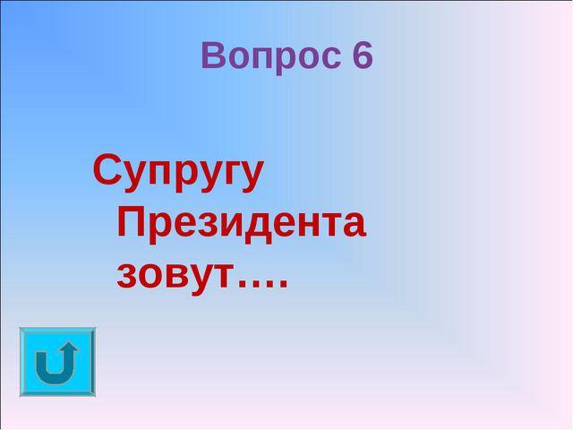 Вопрос 6 Супругу Президента зовут….