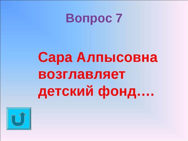 Вопрос 7 Сара Алпысовна возглавляет детский фонд….