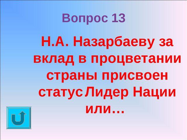 Вопрос 13 Н.А. Назарбаеву за вклад в процветании страны присвоен статусЛидер...