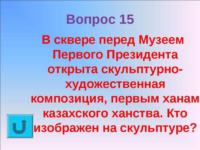 Вопрос 15 В сквере перед Музеем Первого Президента открыта скульптурно-художе...