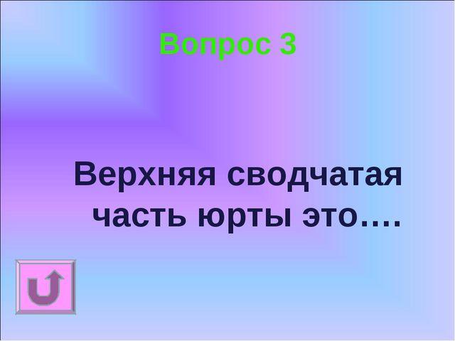 Вопрос 3 Верхняя сводчатая часть юрты это….