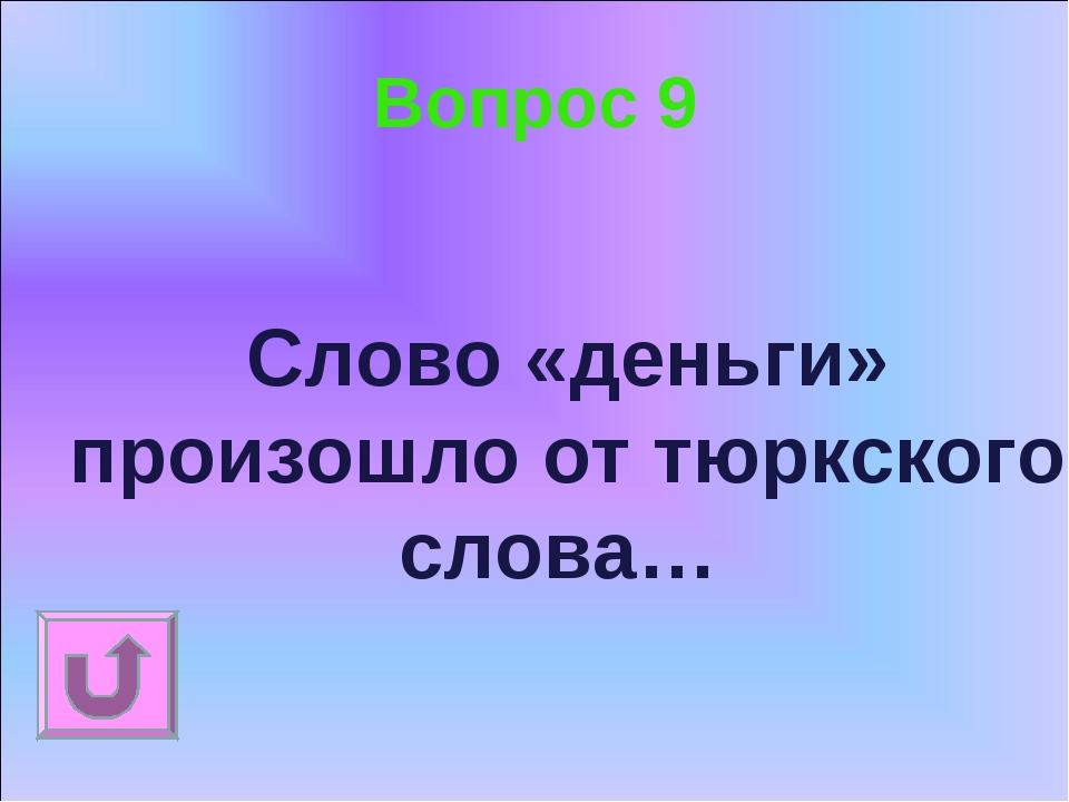 Вопрос 9 Слово «деньги» произошло от тюркского слова…