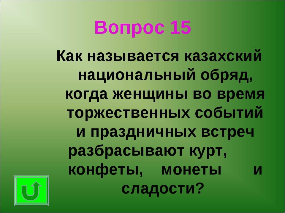 Вопрос 15 Как называется казахский национальный обряд, когда женщины во время...