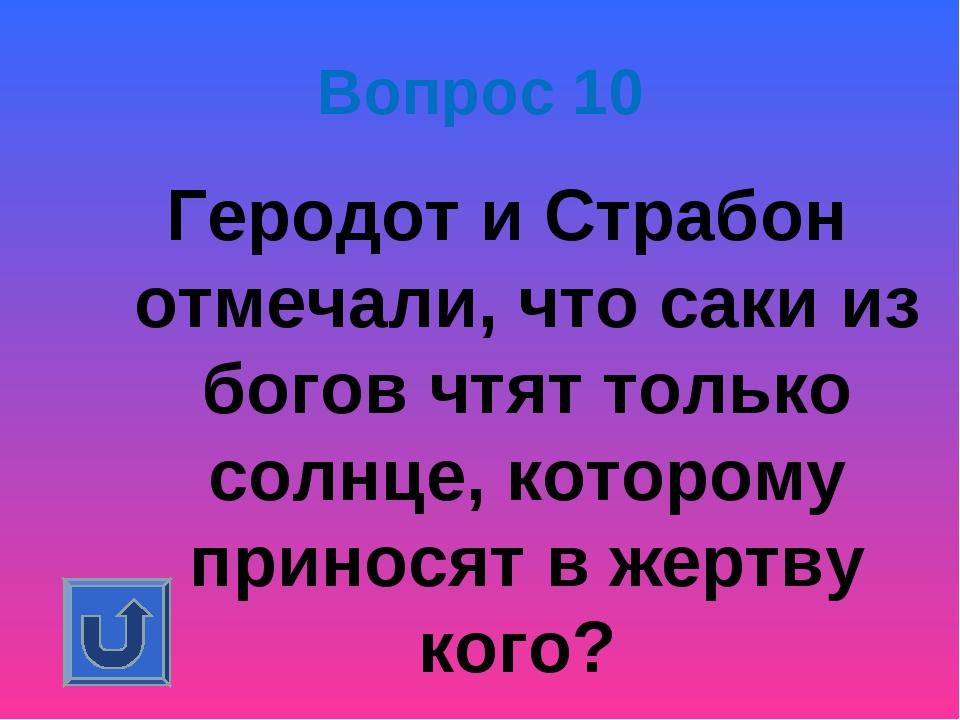 Вопрос 10 Геродот и Страбон отмечали, что саки из богов чтят только солнце, к...