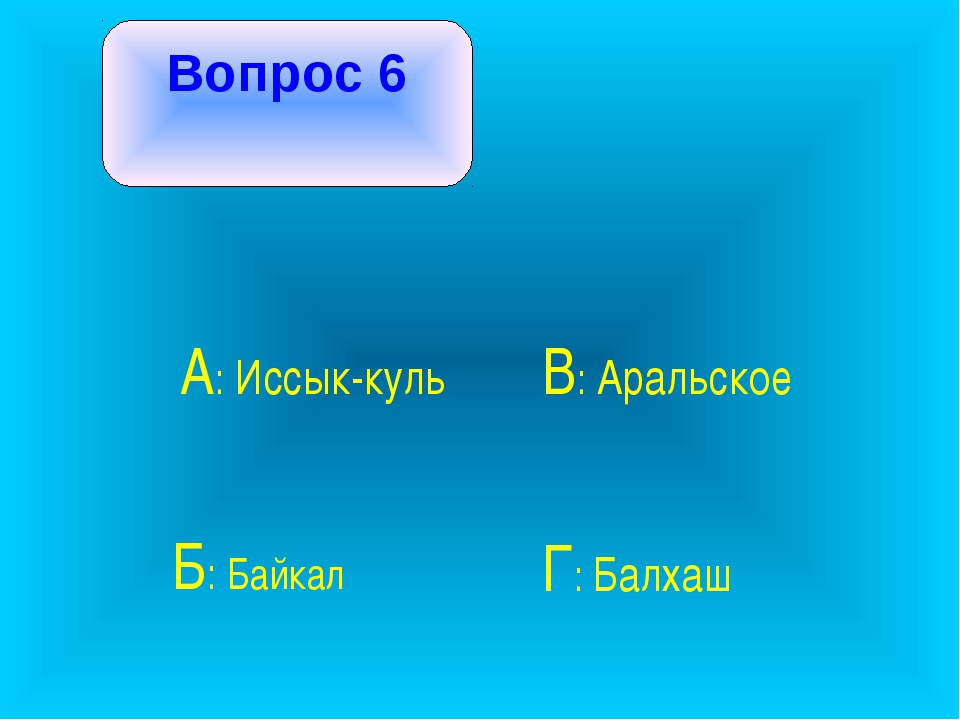 Вопрос 6 А: Иссык-куль В: Аральское Б: Байкал Г: Балхаш