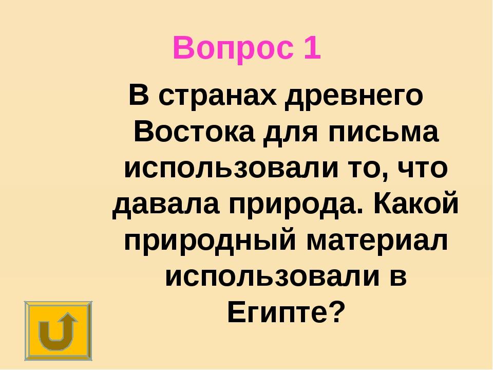 Вопрос 1 В странах древнего Востока для письма использовали то, что давала пр...
