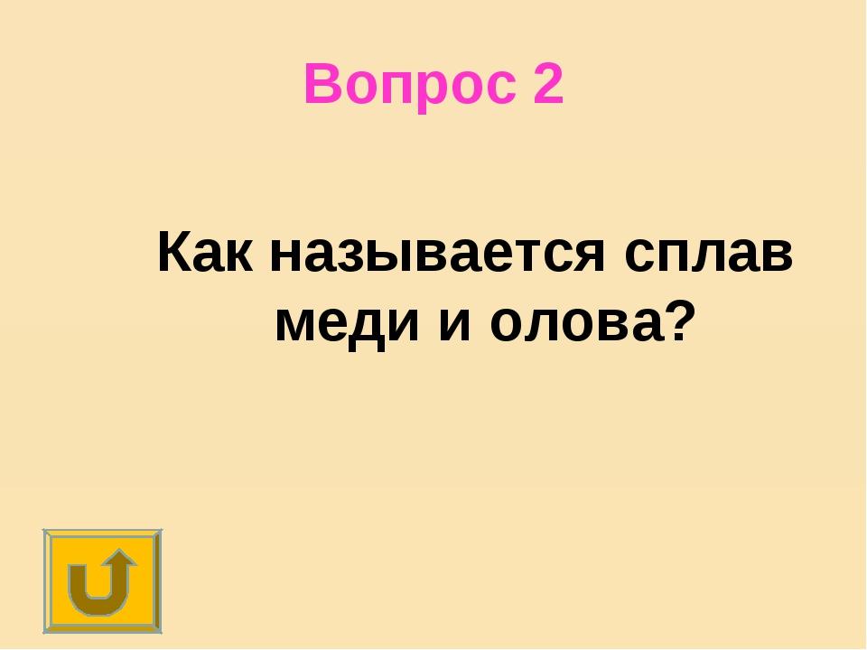 Вопрос 2 Как называется сплав меди и олова?