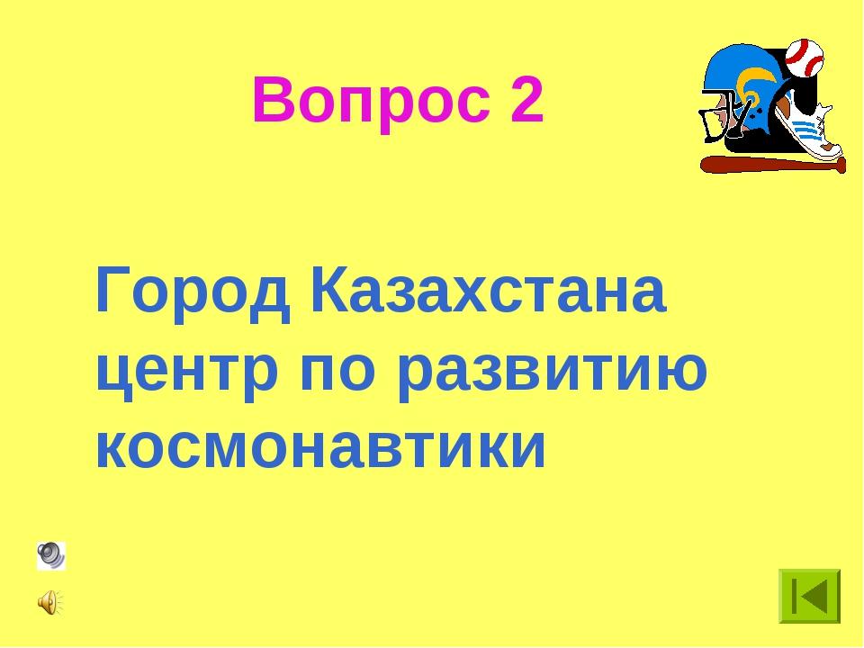 Вопрос 2 Город Казахстана центр по развитию космонавтики