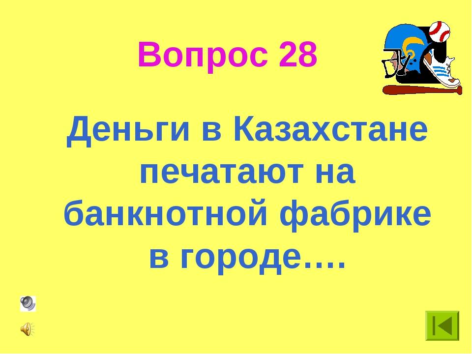 Вопрос 28 Деньги в Казахстане печатают на банкнотной фабрике в городе….