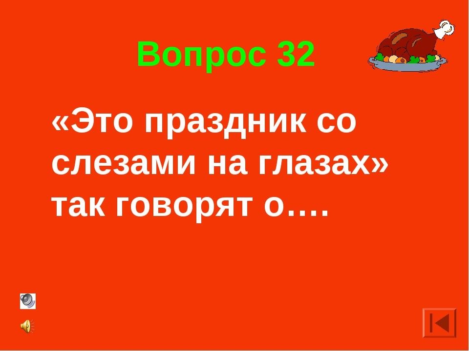 Вопрос 32 «Это праздник со слезами на глазах» так говорят о….