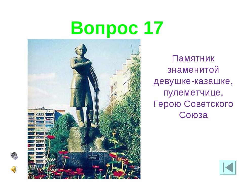 Вопрос 17 Памятник знаменитой девушке-казашке, пулеметчице, Герою Советского...