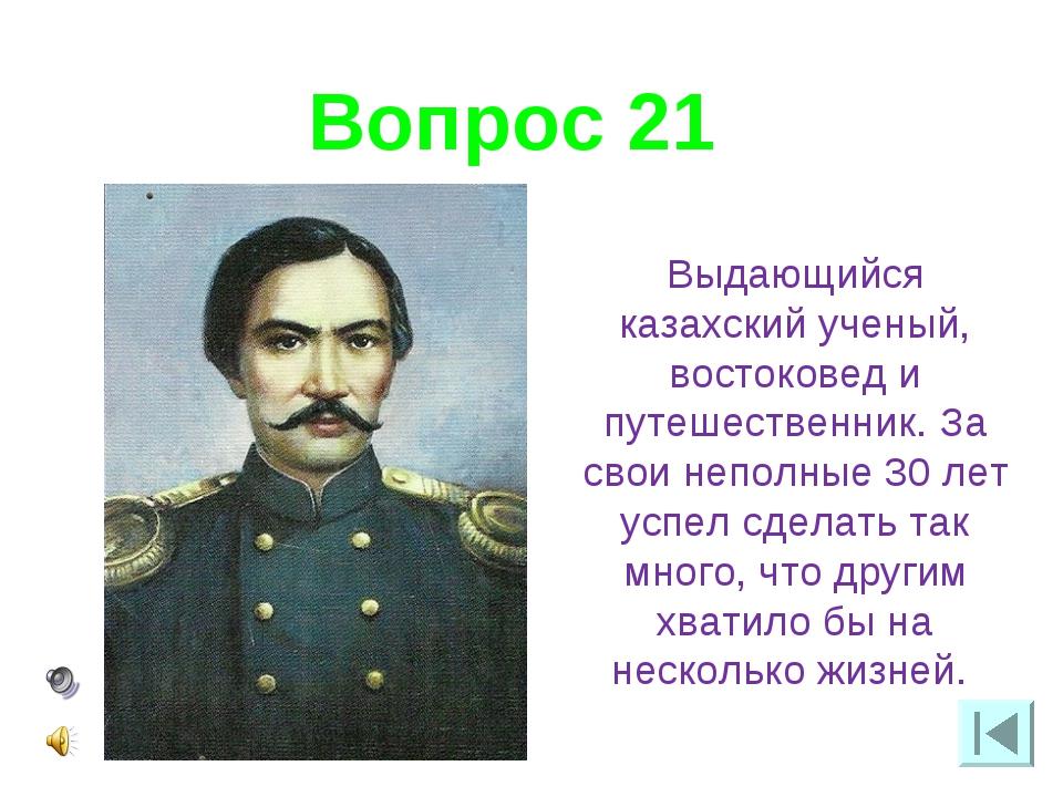 Вопрос 21 Выдающийся казахский ученый, востоковед и путешественник. За свои н...