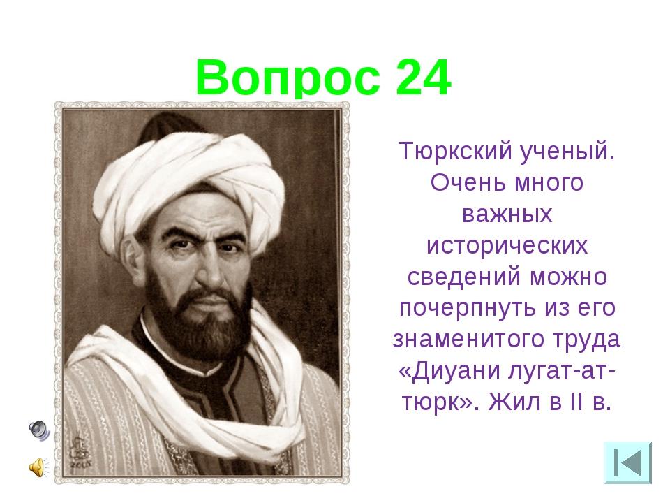 Вопрос 24 Тюркский ученый. Очень много важных исторических сведений можно поч...