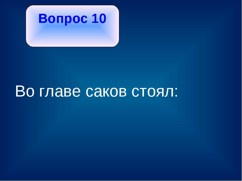 Вопрос 10 Во главе саков стоял: