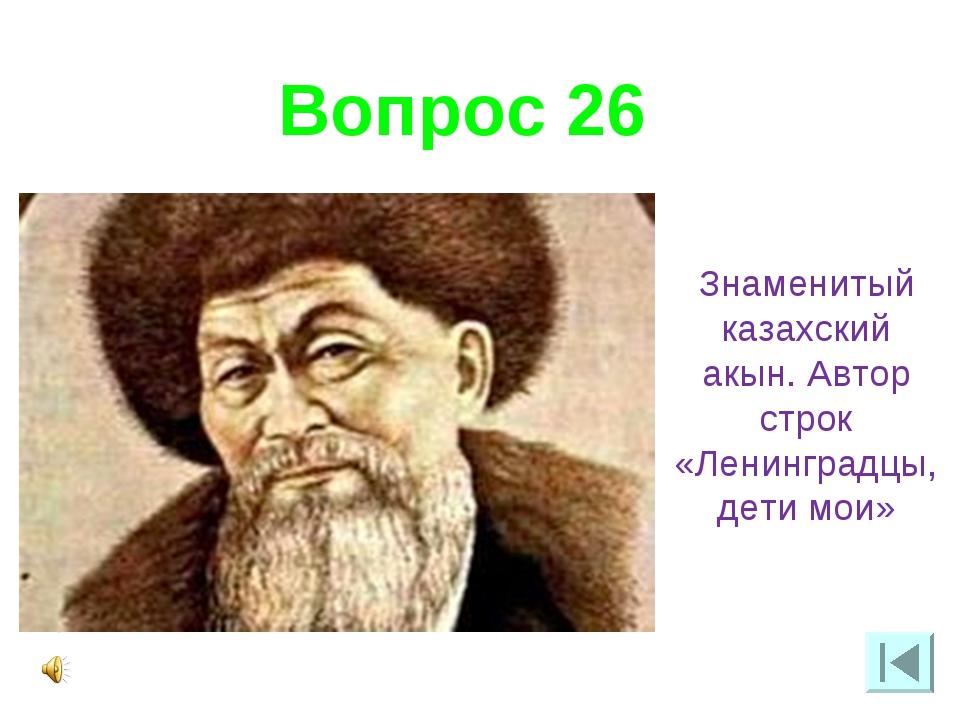 Вопрос 26 Знаменитый казахский акын. Автор строк «Ленинградцы, дети мои»