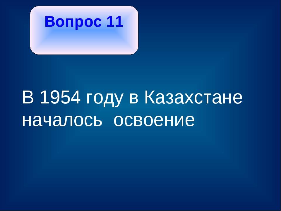 Вопрос 11 В 1954 году в Казахстане началось освоение