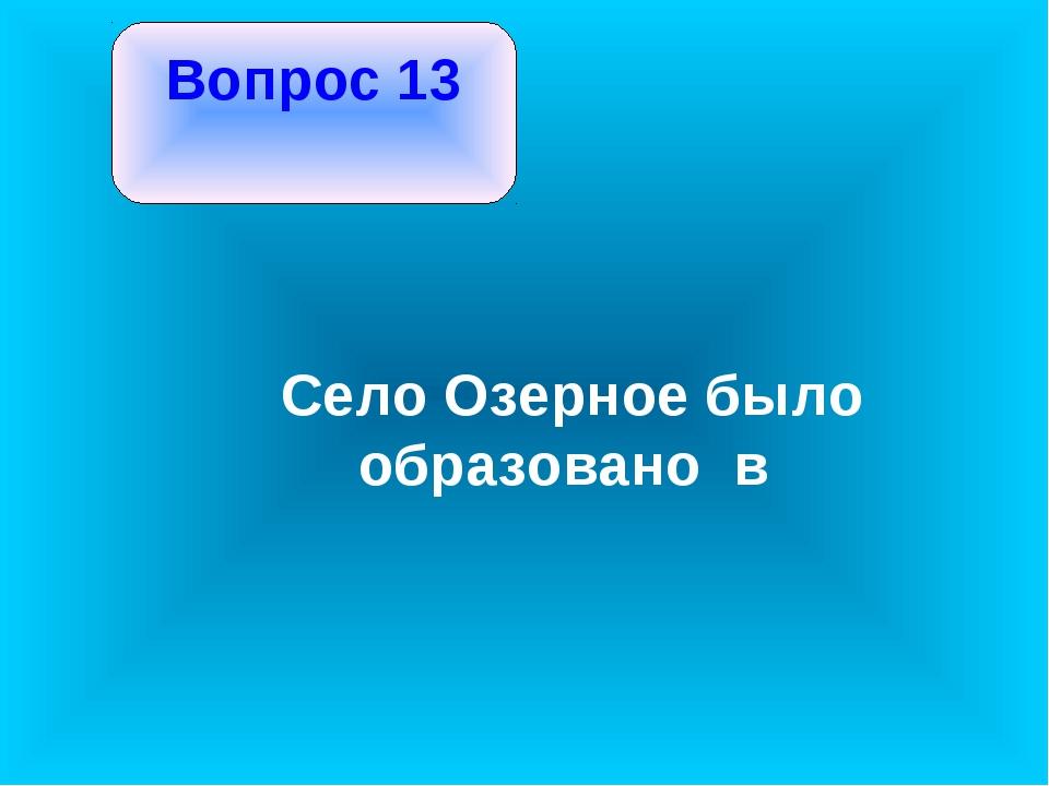 Вопрос 13 Село Озерное было образовано в