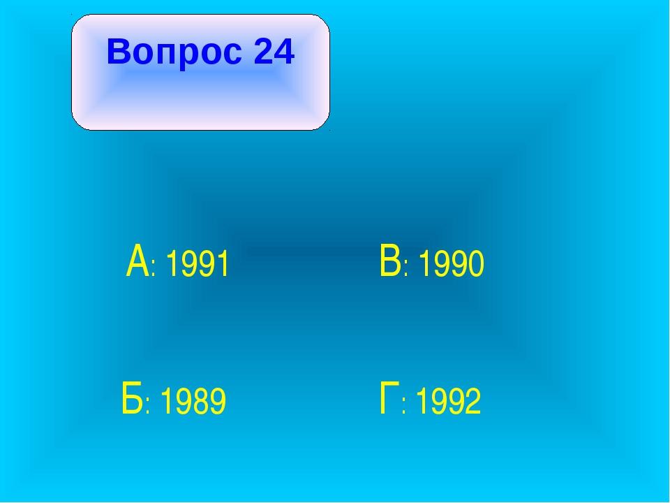 Вопрос 24 А: 1991 В: 1990 Б: 1989 Г: 1992
