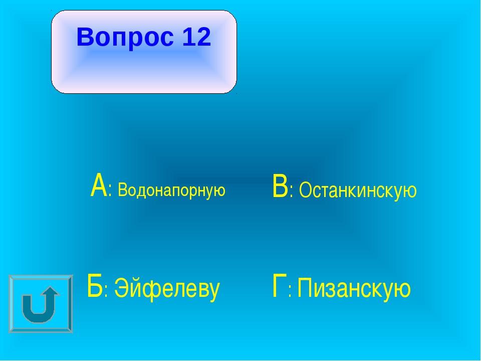 Вопрос 12 А: Водонапорную В: Останкинскую Б: Эйфелеву Г: Пизанскую