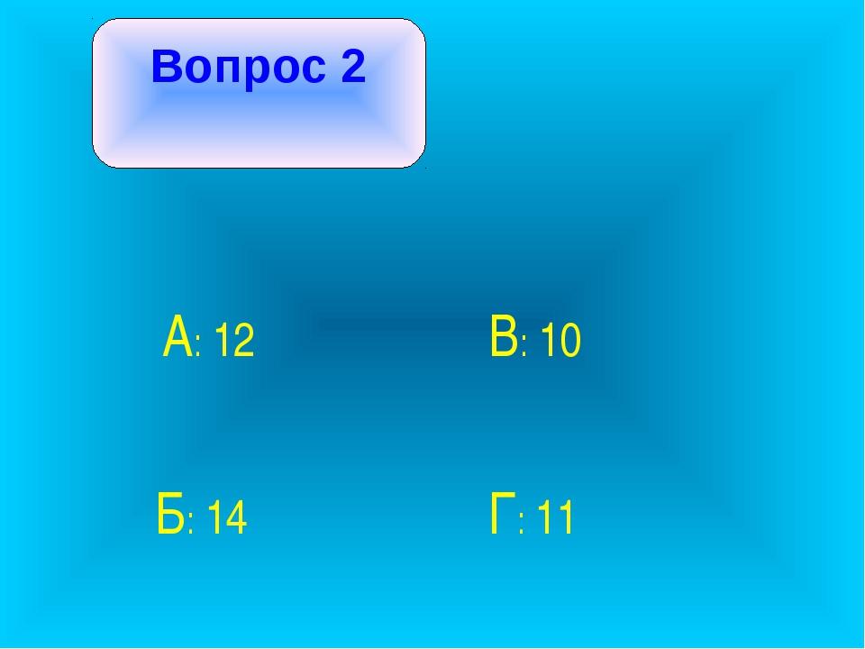 Вопрос 2 А: 12 В: 10 Б: 14 Г: 11
