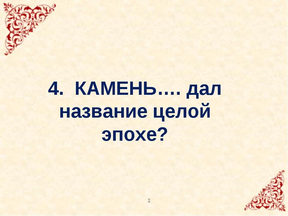 4. КАМЕНЬ…. дал название целой эпохе?