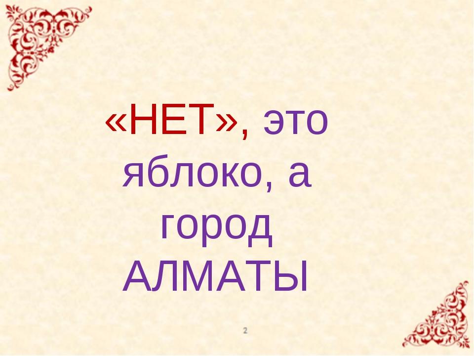 «НЕТ», это яблоко, а город АЛМАТЫ