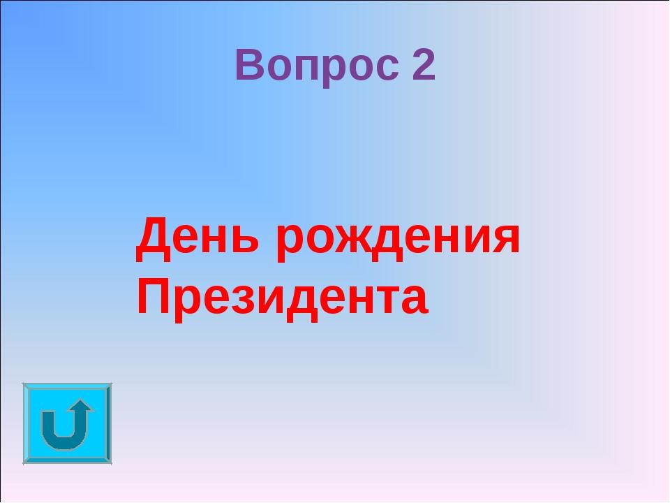 Вопрос 2 День рождения Президента