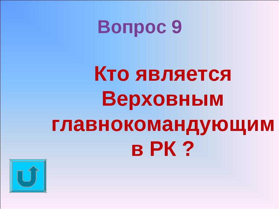 Вопрос 9 Кто является Верховным главнокомандующим в РК ?