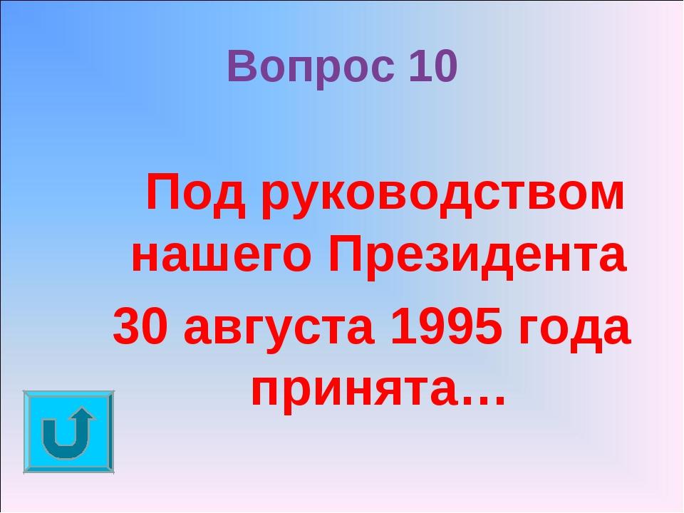 Вопрос 10 Под руководством нашего Президента 30 августа 1995 года принята…