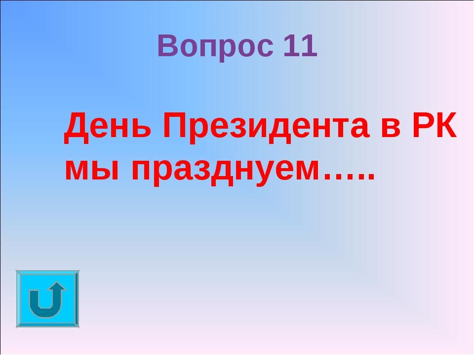Вопрос 11 День Президента в РК мы празднуем…..