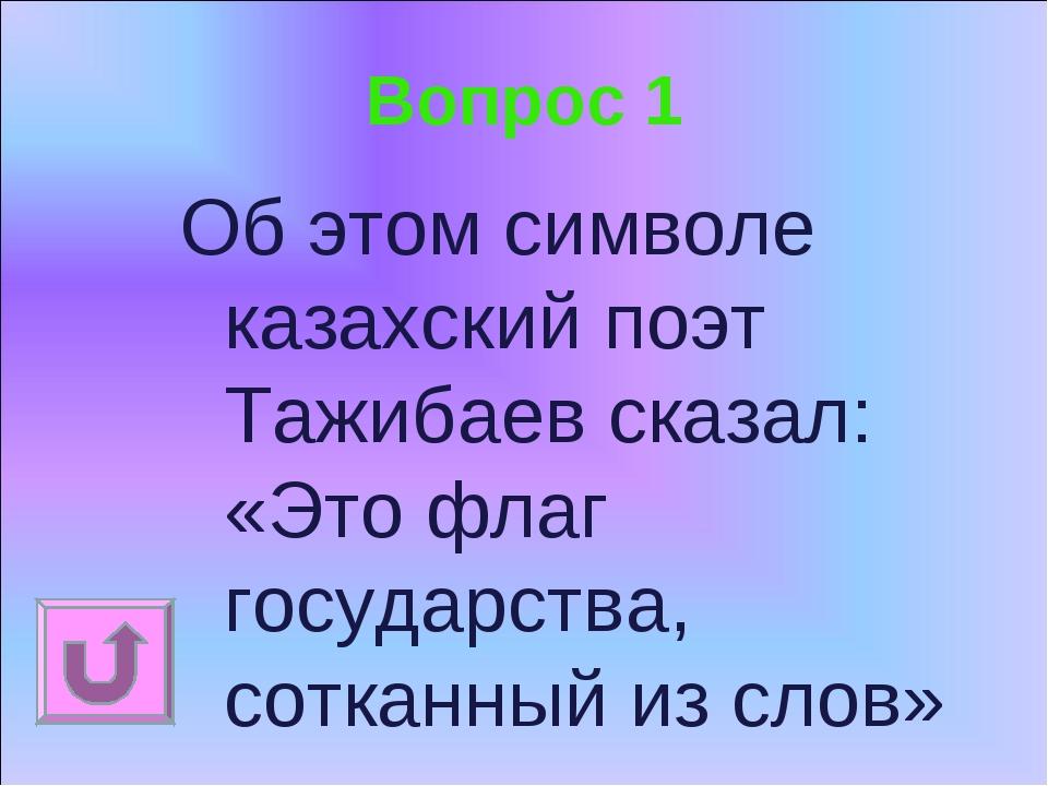 Вопрос 1 Об этом символе казахский поэт Тажибаев сказал: «Это флаг государств...