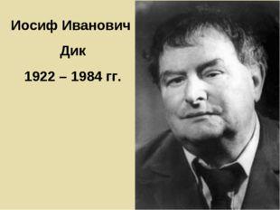 Иосиф Иванович Дик 1922 – 1984 гг.