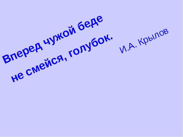 Вперед чужой беде не смейся, голубок. И.А. Крылов