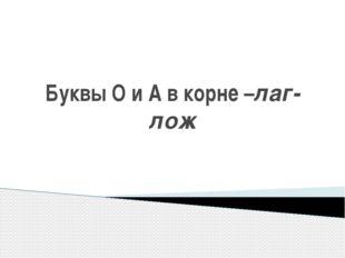 Буквы О и А в корне –лаг-лож