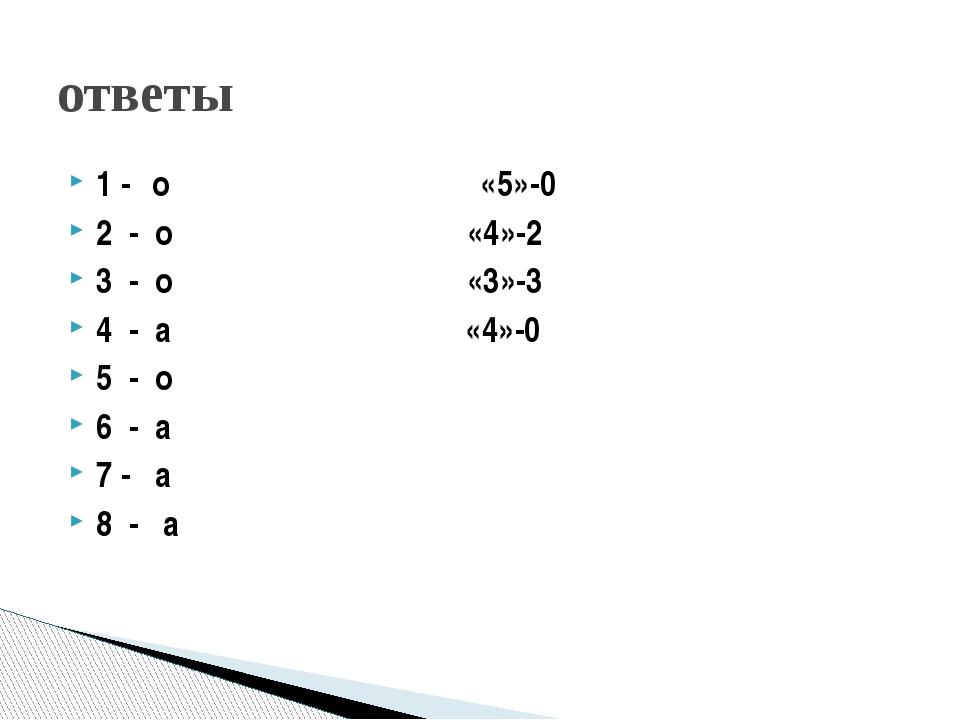 1 - о «5»-0 2 - о «4»-2 3 - о «3»-3 4 - а «4»-0 5 - о 6 - а 7 - а 8 - а ответы