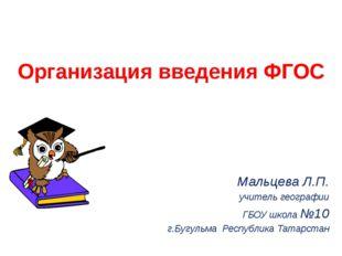 Организация введения ФГОС Мальцева Л.П. учитель географии ГБОУ школа №10 г.Бу