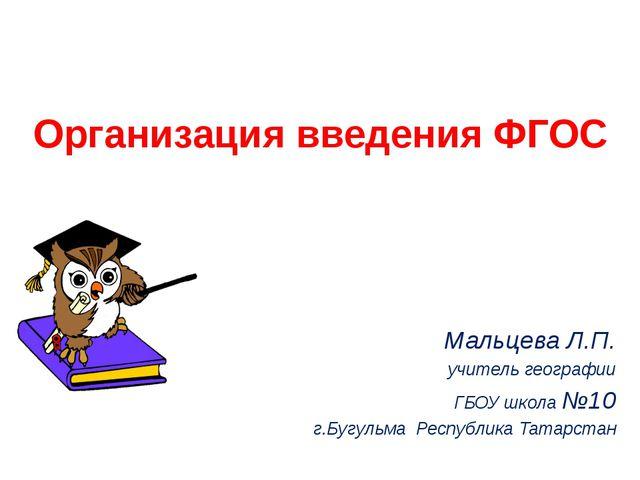 Организация введения ФГОС Мальцева Л.П. учитель географии ГБОУ школа №10 г.Бу...