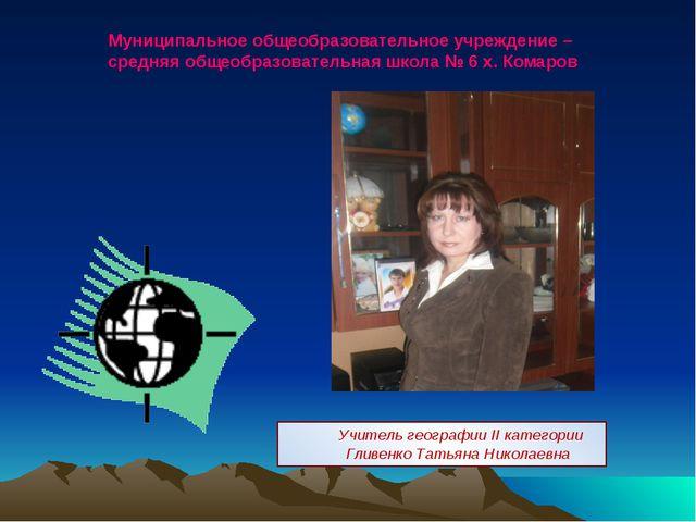 Учитель географии II категории Гливенко Татьяна Николаевна Муниципальное общ...