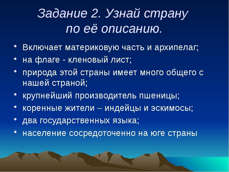 Задание 2. Узнай страну по её описанию. Включает материковую часть и архипела...